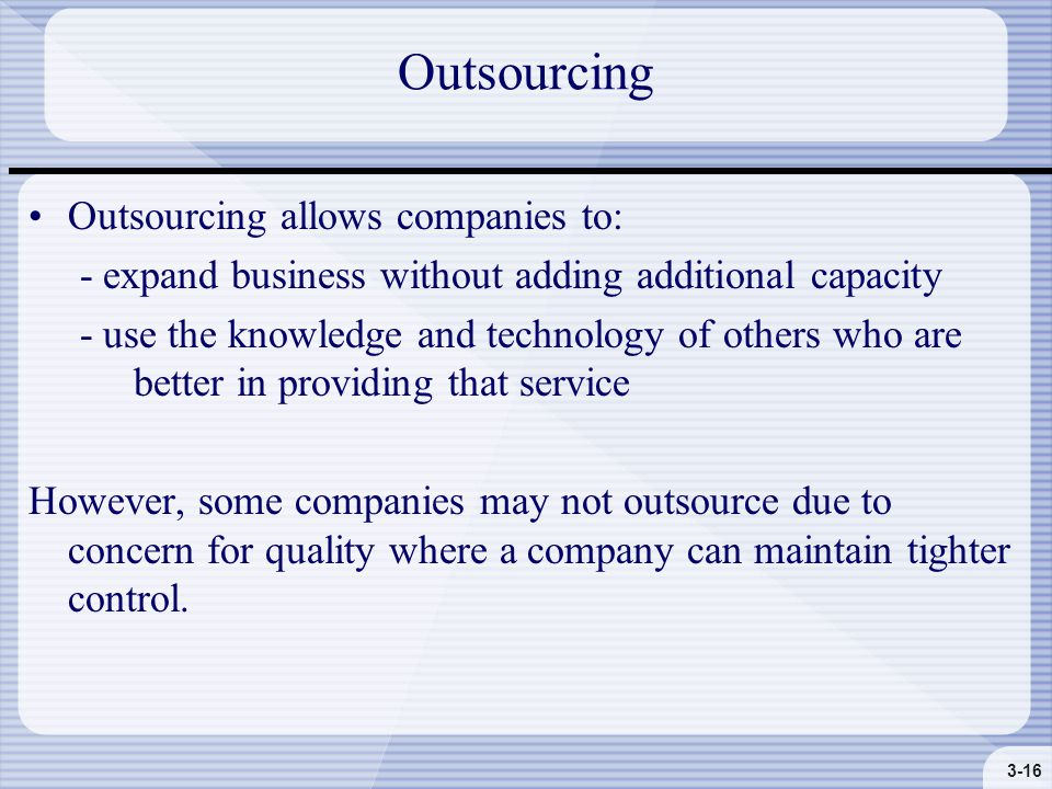 3-16 Outsourcing Outsourcing allows companies to: - expand business without adding additional capacity - use the knowledge and technology of others who are better in providing that service However, some companies may not outsource due to concern for quality where a company can maintain tighter control.