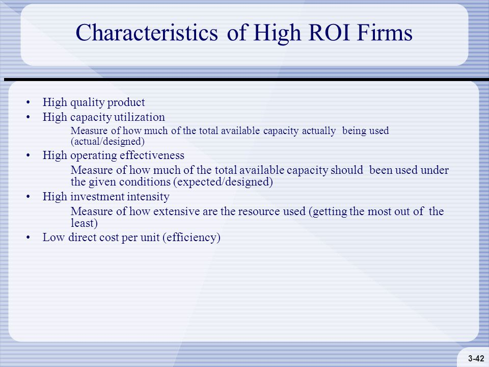3-42 Characteristics of High ROI Firms High quality product High capacity utilization Measure of how much of the total available capacity actually being used (actual/designed) High operating effectiveness Measure of how much of the total available capacity should been used under the given conditions (expected/designed) High investment intensity Measure of how extensive are the resource used (getting the most out of the least) Low direct cost per unit (efficiency)