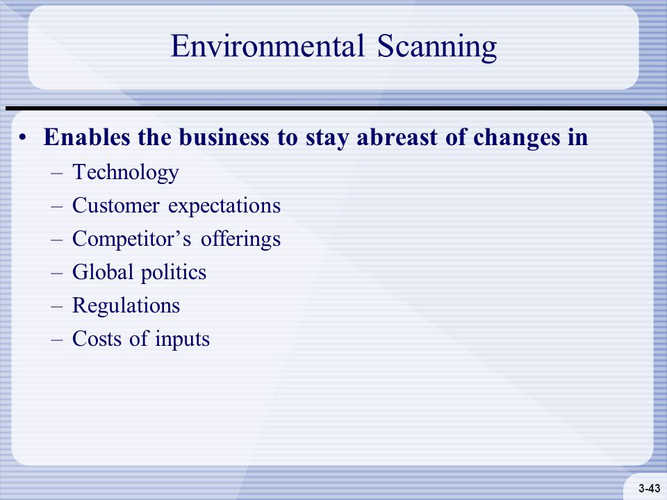 3-43 Environmental Scanning Enables the business to stay abreast of changes in –Technology –Customer expectations –Competitor's offerings –Global politics –Regulations –Costs of inputs