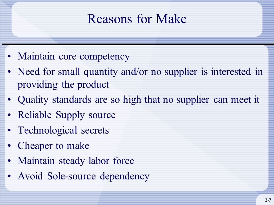 3-7 Reasons for Make Maintain core competency Need for small quantity and/or no supplier is interested in providing the product Quality standards are so high that no supplier can meet it Reliable Supply source Technological secrets Cheaper to make Maintain steady labor force Avoid Sole-source dependency