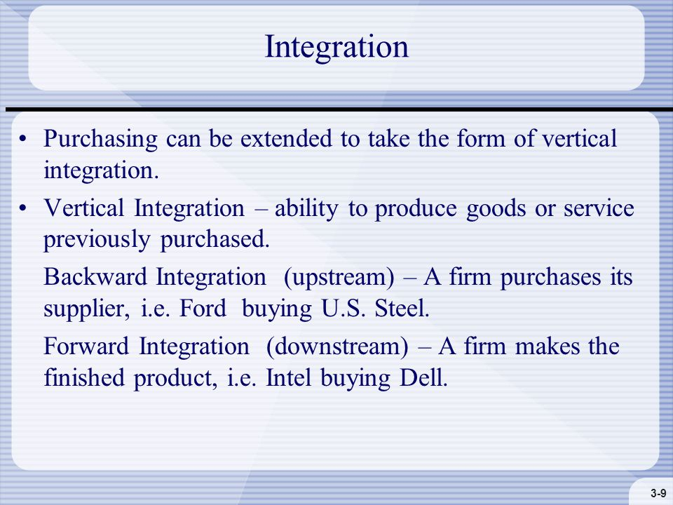 3-9 Integration Purchasing can be extended to take the form of vertical integration.