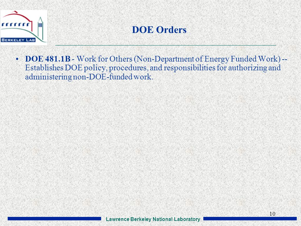 Lawrence Berkeley National Laboratory 10 DOE Orders DOE 481.1B - Work for Others (Non-Department of Energy Funded Work) -- Establishes DOE policy, procedures, and responsibilities for authorizing and administering non-DOE-funded work.