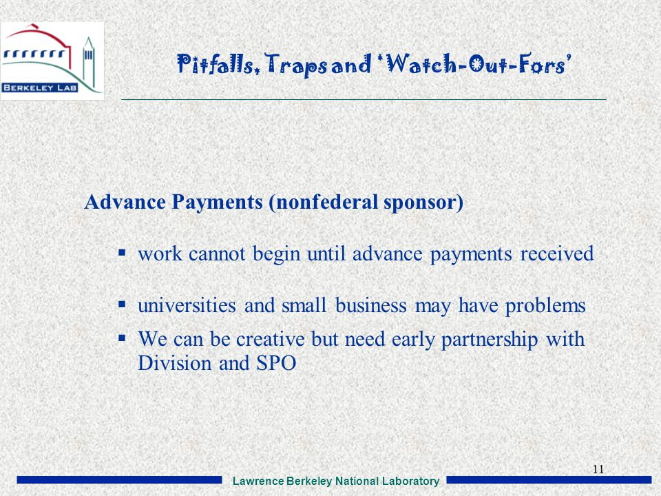 Lawrence Berkeley National Laboratory 11 Pitfalls, Traps and 'Watch-Out-Fors' Advance Payments (nonfederal sponsor)  work cannot begin until advance payments received  universities and small business may have problems  We can be creative but need early partnership with Division and SPO