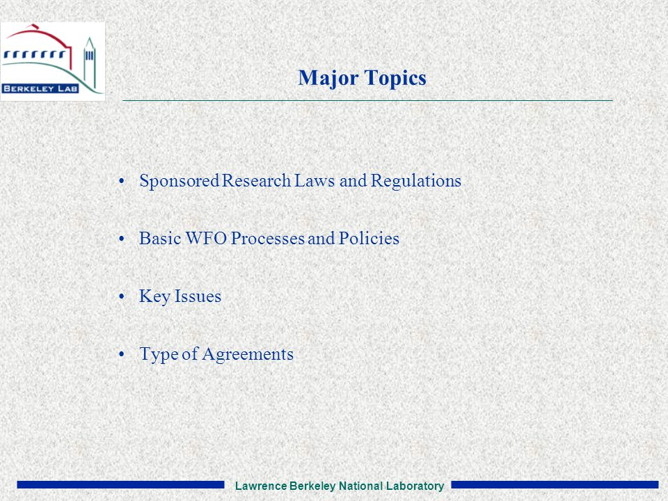 Lawrence Berkeley National Laboratory Major Topics Sponsored Research Laws and Regulations Basic WFO Processes and Policies Key Issues Type of Agreements