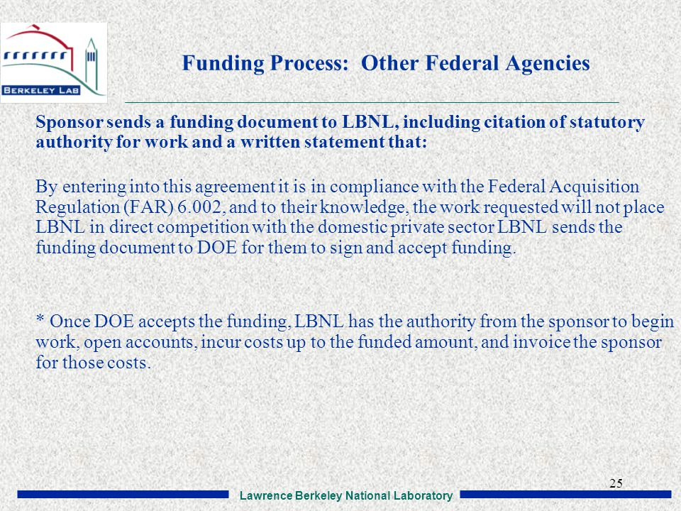 Lawrence Berkeley National Laboratory 25 Funding Process: Other Federal Agencies Sponsor sends a funding document to LBNL, including citation of statutory authority for work and a written statement that: By entering into this agreement it is in compliance with the Federal Acquisition Regulation (FAR) 6.002, and to their knowledge, the work requested will not place LBNL in direct competition with the domestic private sector LBNL sends the funding document to DOE for them to sign and accept funding.