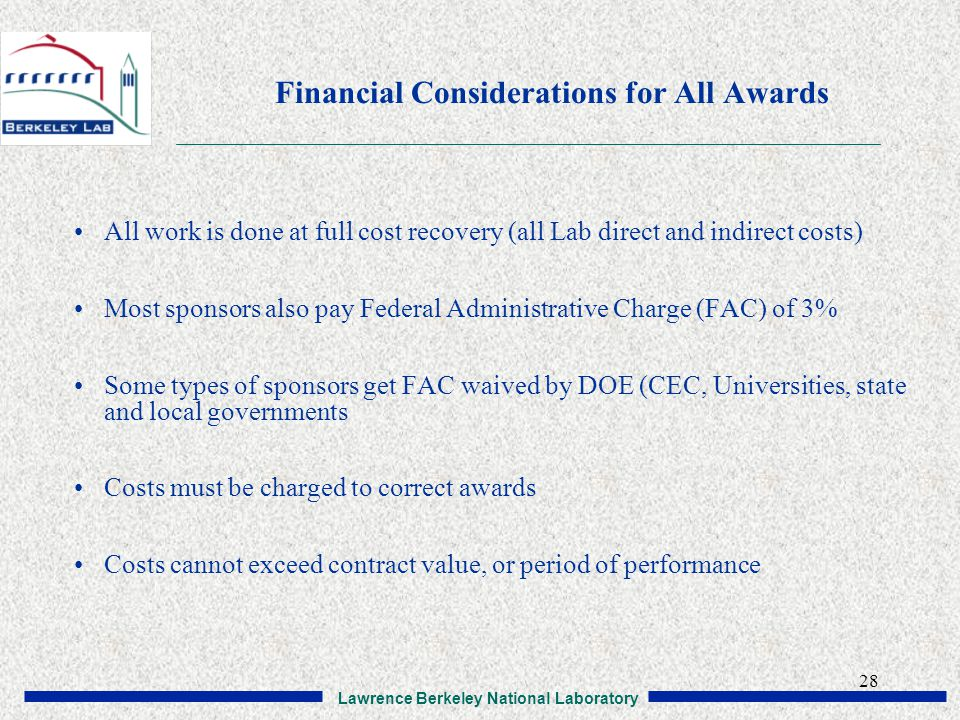 Lawrence Berkeley National Laboratory 28 Financial Considerations for All Awards All work is done at full cost recovery (all Lab direct and indirect costs) Most sponsors also pay Federal Administrative Charge (FAC) of 3% Some types of sponsors get FAC waived by DOE (CEC, Universities, state and local governments Costs must be charged to correct awards Costs cannot exceed contract value, or period of performance