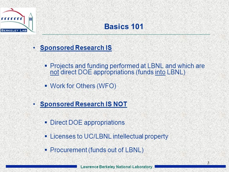 Lawrence Berkeley National Laboratory 3 Basics 101 Sponsored Research IS  Projects and funding performed at LBNL and which are not direct DOE appropriations (funds into LBNL)  Work for Others (WFO) Sponsored Research IS NOT  Direct DOE appropriations  Licenses to UC/LBNL intellectual property  Procurement (funds out of LBNL)