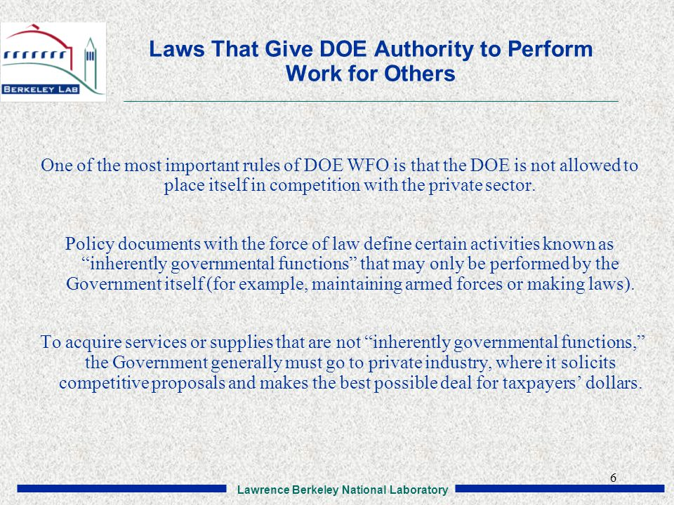 Lawrence Berkeley National Laboratory 6 Laws That Give DOE Authority to Perform Work for Others One of the most important rules of DOE WFO is that the DOE is not allowed to place itself in competition with the private sector.
