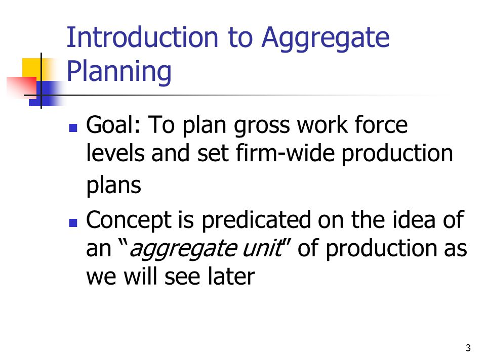 4 Overview of the Aggregation Problem Suppose that D 1, D 2,..., D T are the forecasts of demand for aggregate units over the planning horizon (T periods.) The problem is to determine both work force levels (W t ) and production levels (P t ) to minimize total costs over the T period planning horizon.