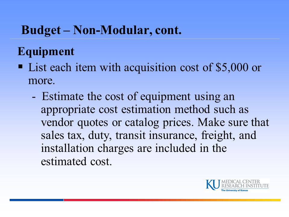 Budget – Non-Modular, cont. Equipment  List each item with acquisition cost of $5,000 or more.