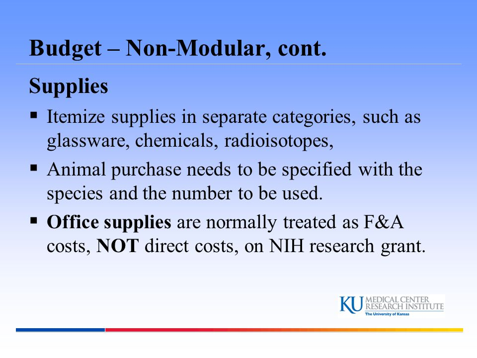 Budget – Non-Modular, cont. Supplies  Itemize supplies in separate categories, such as glassware, chemicals, radioisotopes,  Animal purchase needs t