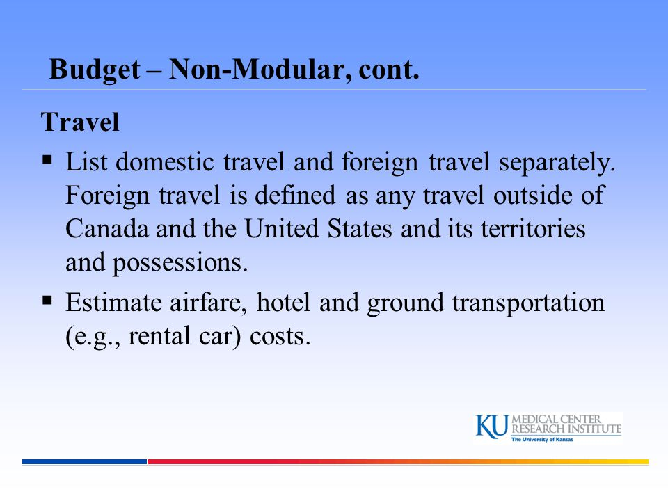 Budget – Non-Modular, cont. Travel  List domestic travel and foreign travel separately.