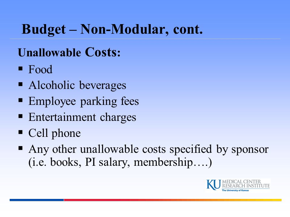 Budget – Non-Modular, cont. Unallowable Costs :  Food  Alcoholic beverages  Employee parking fees  Entertainment charges  Cell phone  Any other
