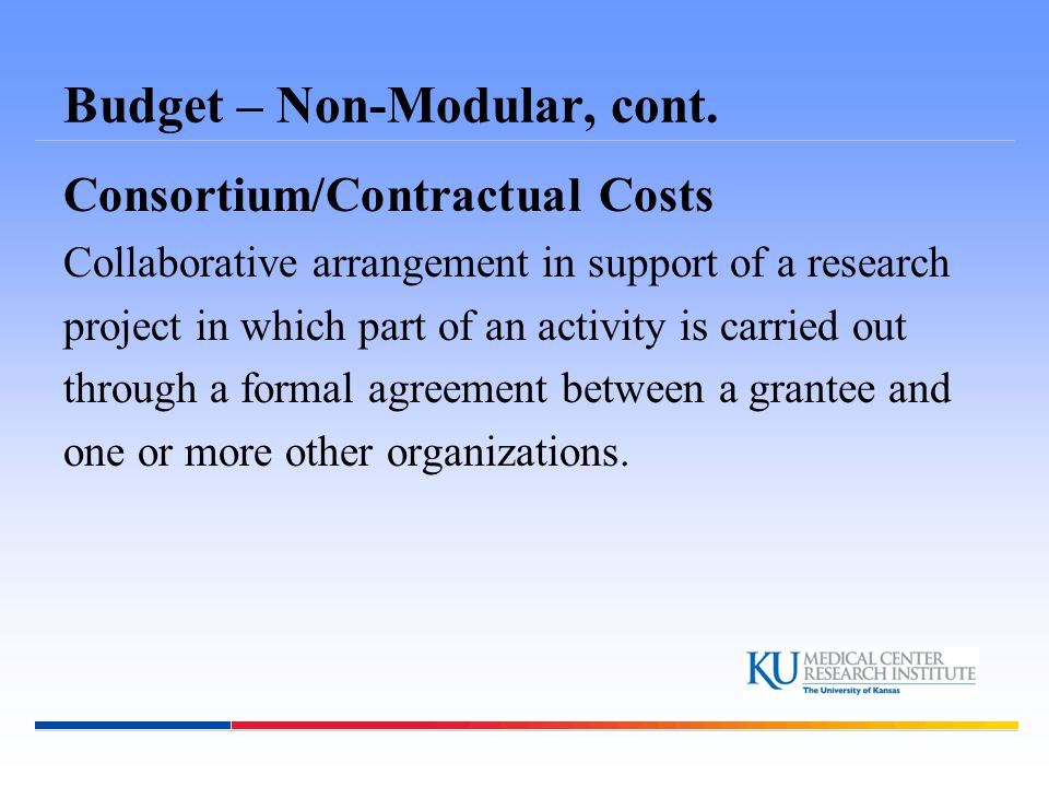 Budget – Non-Modular, cont. Consortium/Contractual Costs Collaborative arrangement in support of a research project in which part of an activity is ca