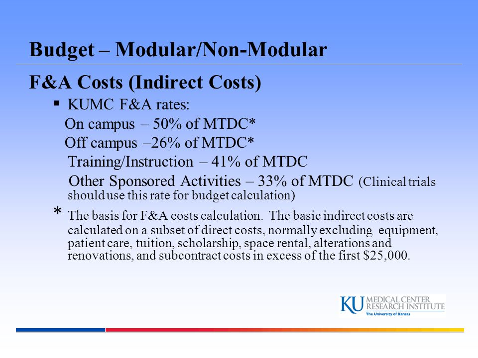 Budget – Modular/Non-Modular F&A Costs (Indirect Costs)  KUMC F&A rates: On campus – 50% of MTDC* Off campus –26% of MTDC* Training/Instruction – 41%
