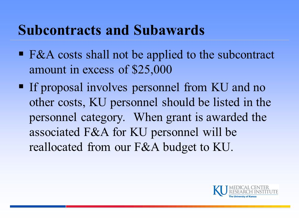 Subcontracts and Subawards  F&A costs shall not be applied to the subcontract amount in excess of $25,000  If proposal involves personnel from KU an