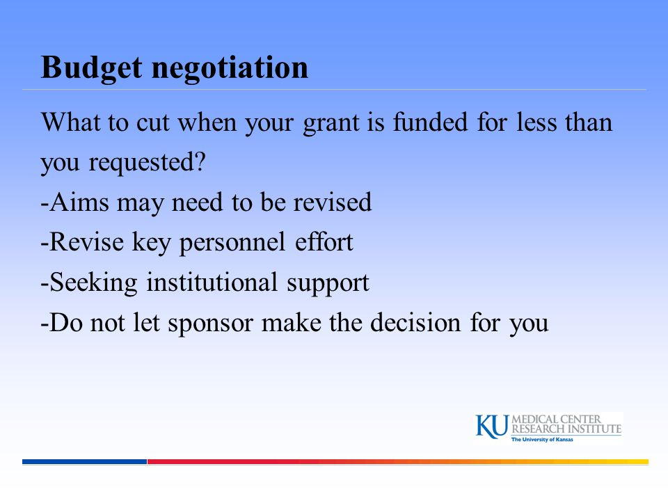 Budget negotiation What to cut when your grant is funded for less than you requested? -Aims may need to be revised -Revise key personnel effort -Seeki