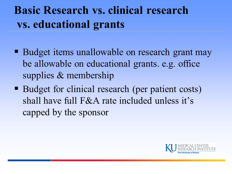 Basic Research vs. clinical research vs. educational grants  Budget items unallowable on research grant may be allowable on educational grants. e.g.