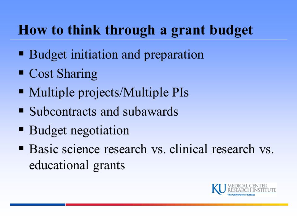 Budget Initiation and Preparation  Develop a budget (financial plan) after the Research Plan is drafted  Estimate project costs based on Aims and Methods proposed in the Research Plan  Make sure all costs are covered, do not over or under estimate the costs needed  Budget Type -Modular budget -Non-Modular budget