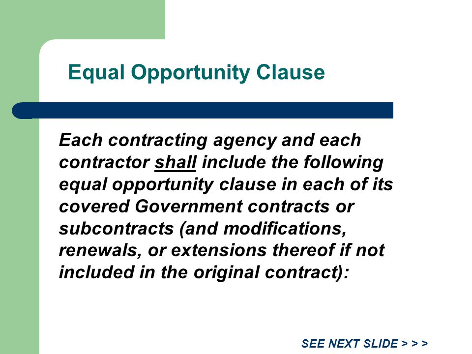 Equal Opportunity Clause Each contracting agency and each contractor shall include the following equal opportunity clause in each of its covered Government contracts or subcontracts (and modifications, renewals, or extensions thereof if not included in the original contract): SEE NEXT SLIDE > > >