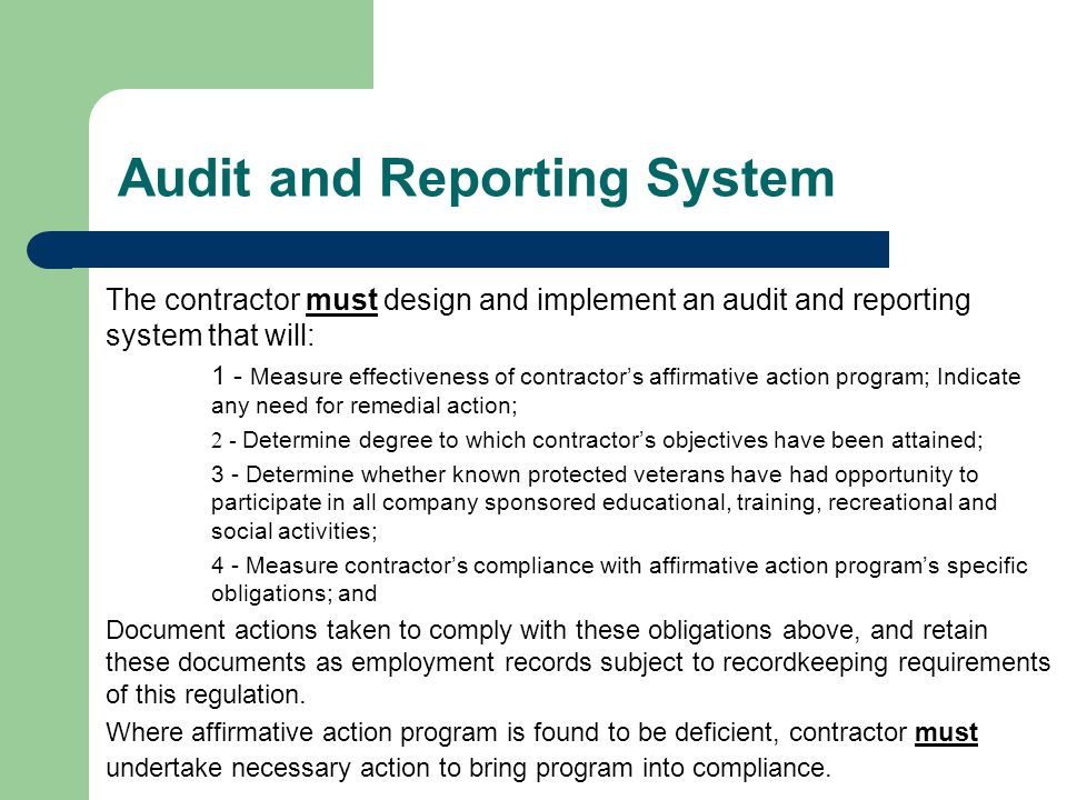 Audit and Reporting System The contractor must design and implement an audit and reporting system that will: 1 - Measure effectiveness of contractor's affirmative action program; Indicate any need for remedial action; 2 - Determine degree to which contractor's objectives have been attained; 3 - Determine whether known protected veterans have had opportunity to participate in all company sponsored educational, training, recreational and social activities; 4 - Measure contractor's compliance with affirmative action program's specific obligations; and Document actions taken to comply with these obligations above, and retain these documents as employment records subject to recordkeeping requirements of this regulation.
