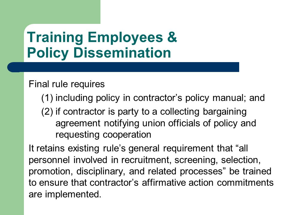 Training Employees & Policy Dissemination Final rule requires (1)including policy in contractor's policy manual; and (2)if contractor is party to a collecting bargaining agreement notifying union officials of policy and requesting cooperation It retains existing rule's general requirement that all personnel involved in recruitment, screening, selection, promotion, disciplinary, and related processes be trained to ensure that contractor's affirmative action commitments are implemented.