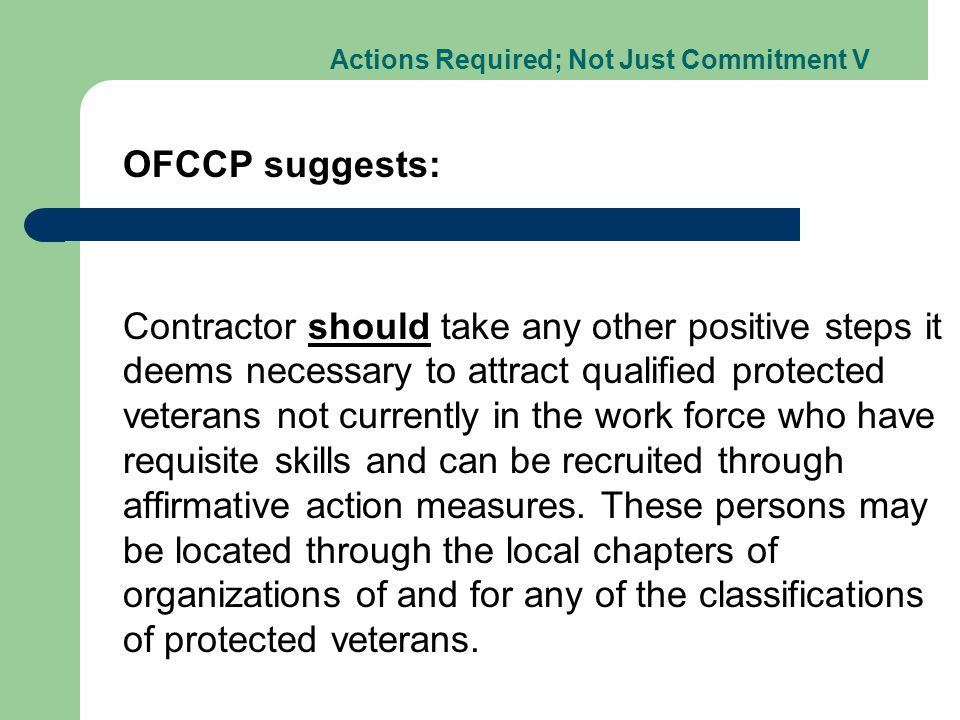 Actions Required; Not Just Commitment V OFCCP suggests: Contractor should take any other positive steps it deems necessary to attract qualified protected veterans not currently in the work force who have requisite skills and can be recruited through affirmative action measures.