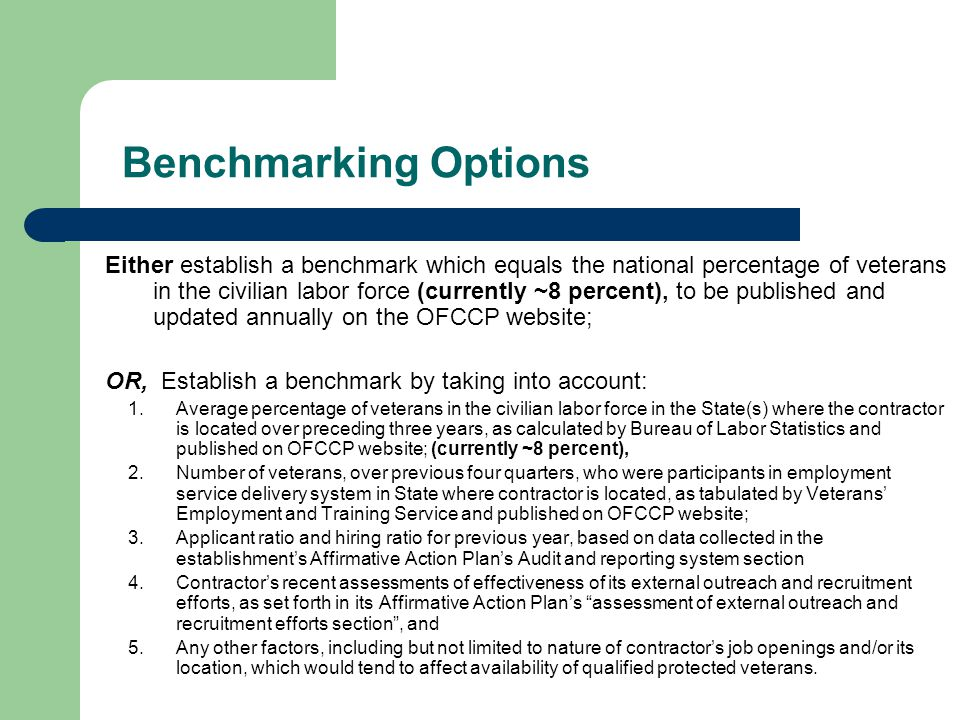 Benchmarking Options Either establish a benchmark which equals the national percentage of veterans in the civilian labor force (currently ~8 percent), to be published and updated annually on the OFCCP website; OR, Establish a benchmark by taking into account: 1.Average percentage of veterans in the civilian labor force in the State(s) where the contractor is located over preceding three years, as calculated by Bureau of Labor Statistics and published on OFCCP website; (currently ~8 percent), 2.Number of veterans, over previous four quarters, who were participants in employment service delivery system in State where contractor is located, as tabulated by Veterans' Employment and Training Service and published on OFCCP website; 3.Applicant ratio and hiring ratio for previous year, based on data collected in the establishment's Affirmative Action Plan's Audit and reporting system section 4.Contractor's recent assessments of effectiveness of its external outreach and recruitment efforts, as set forth in its Affirmative Action Plan's assessment of external outreach and recruitment efforts section , and 5.Any other factors, including but not limited to nature of contractor's job openings and/or its location, which would tend to affect availability of qualified protected veterans.