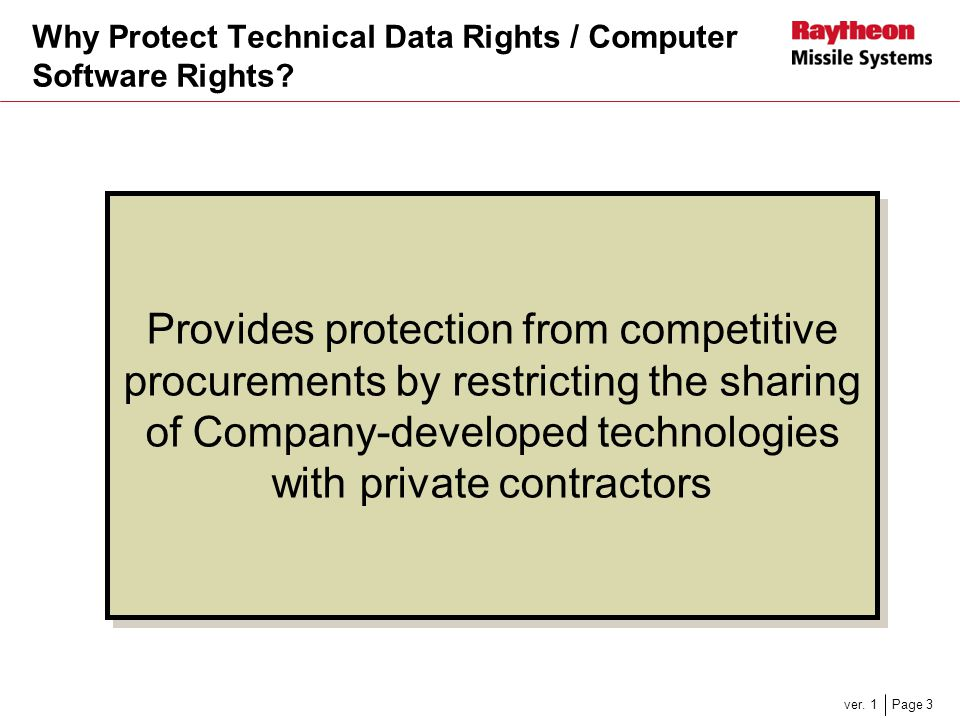 Page 3ver. 1 Why Protect Technical Data Rights / Computer Software Rights? Provides protection from competitive procurements by restricting the sharin
