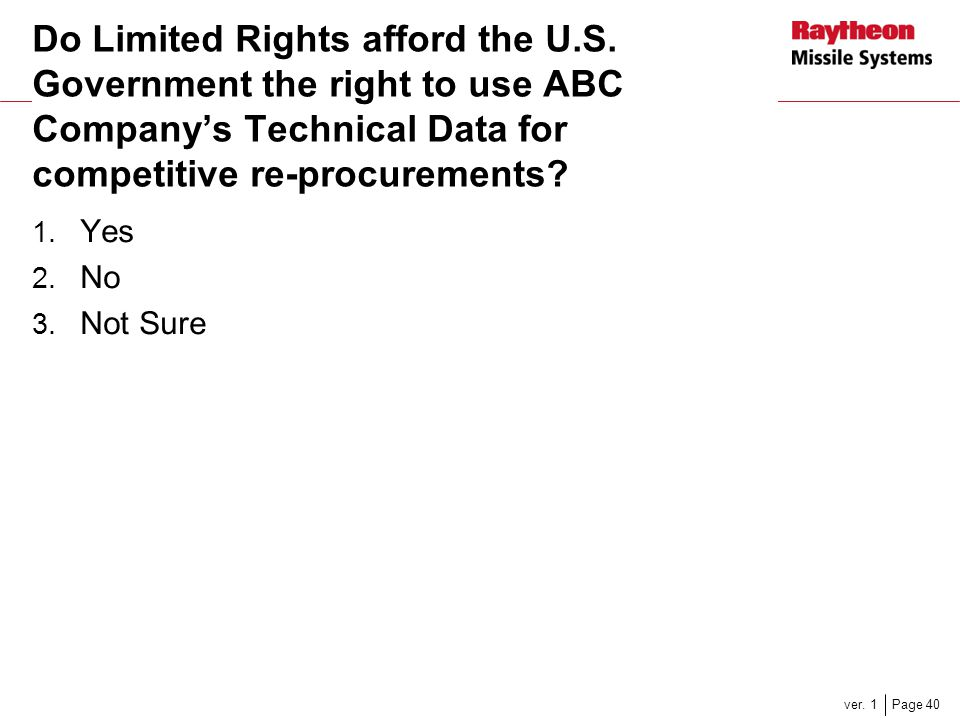 Page 40ver. 1 Do Limited Rights afford the U.S. Government the right to use ABC Company's Technical Data for competitive re-procurements? 1. Yes 2. No