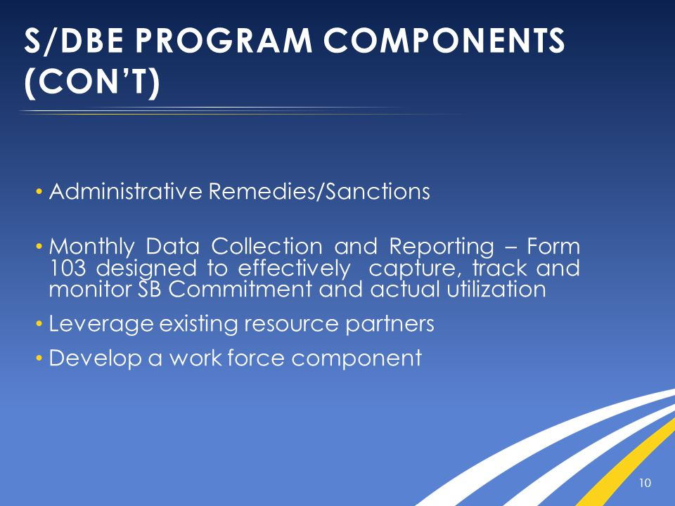 S/DBE PROGRAM COMPONENTS (CON'T) Administrative Remedies/Sanctions Monthly Data Collection and Reporting – Form 103 designed to effectively capture, track and monitor SB Commitment and actual utilization Leverage existing resource partners Develop a work force component 10