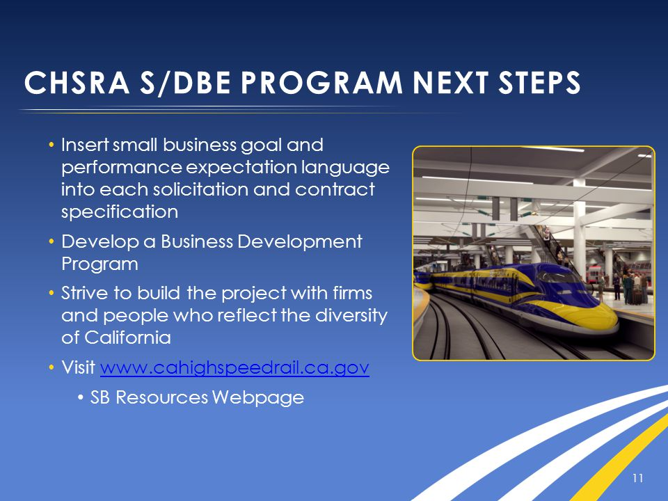 CHSRA S/DBE PROGRAM NEXT STEPS Insert small business goal and performance expectation language into each solicitation and contract specification Develop a Business Development Program Strive to build the project with firms and people who reflect the diversity of California Visit www.cahighspeedrail.ca.govwww.cahighspeedrail.ca.gov SB Resources Webpage 11