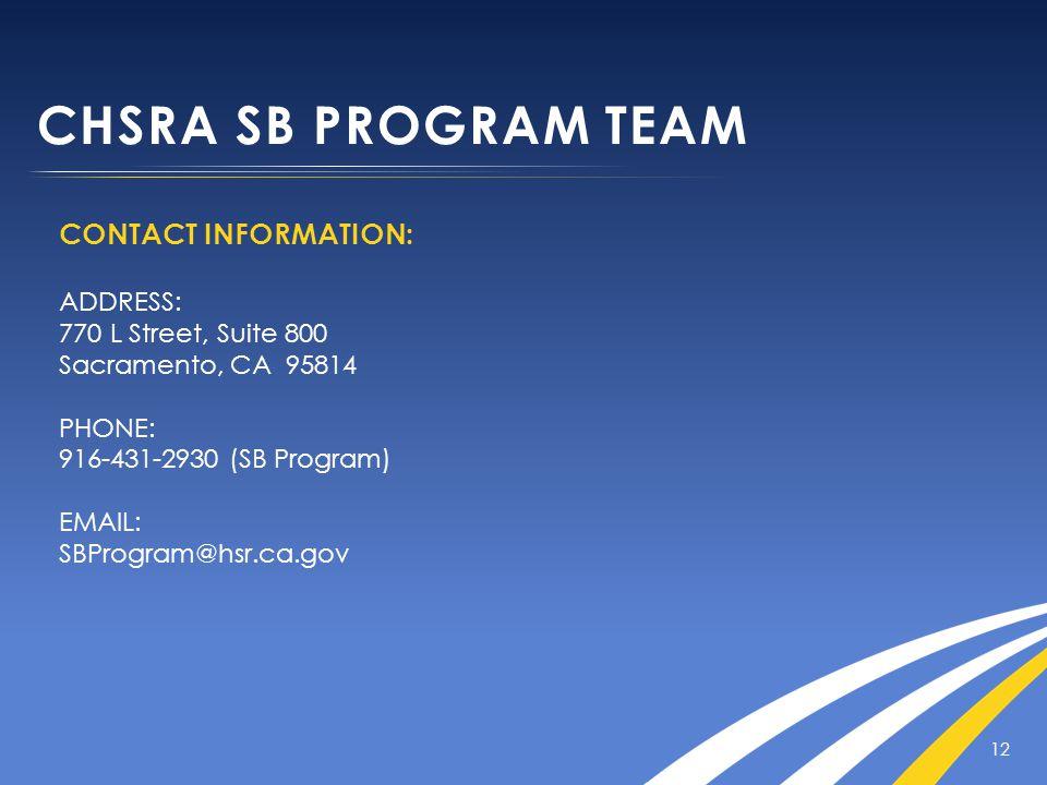 CHSRA SB PROGRAM TEAM CONTACT INFORMATION: ADDRESS: 770 L Street, Suite 800 Sacramento, CA 95814 PHONE: 916-431-2930 (SB Program) EMAIL: SBProgram@hsr.ca.gov 12
