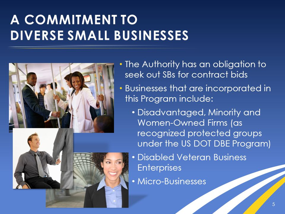 A COMMITMENT TO DIVERSE SMALL BUSINESSES 5 The Authority has an obligation to seek out SBs for contract bids Businesses that are incorporated in this Program include: Disadvantaged, Minority and Women-Owned Firms (as recognized protected groups under the US DOT DBE Program) Disabled Veteran Business Enterprises Micro-Businesses