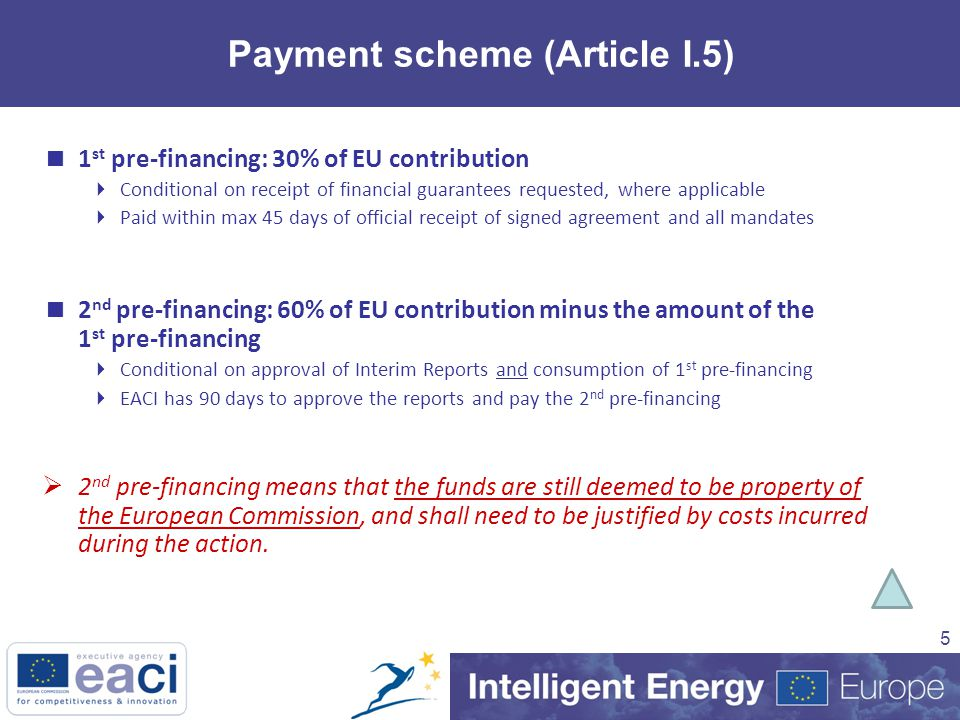 5 Payment scheme (Article I.5)  1 st pre-financing: 30% of EU contribution  Conditional on receipt of financial guarantees requested, where applicable  Paid within max 45 days of official receipt of signed agreement and all mandates  2 nd pre-financing: 60% of EU contribution minus the amount of the 1 st pre-financing  Conditional on approval of Interim Reports and consumption of 1 st pre-financing  EACI has 90 days to approve the reports and pay the 2 nd pre-financing  2 nd pre-financing means that the funds are still deemed to be property of the European Commission, and shall need to be justified by costs incurred during the action.