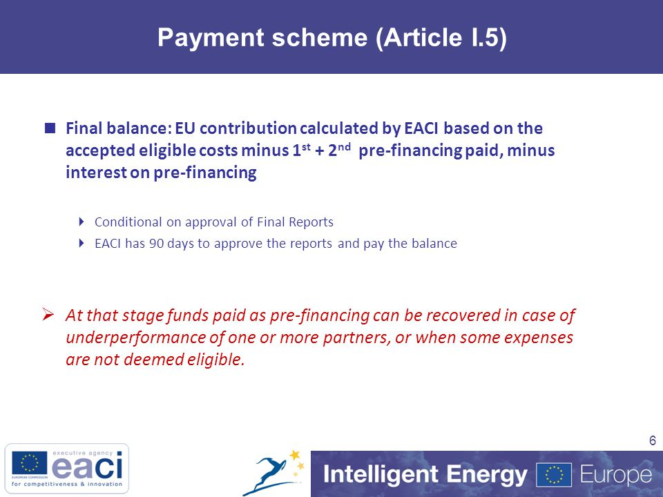 6 Payment scheme (Article I.5)  Final balance: EU contribution calculated by EACI based on the accepted eligible costs minus 1 st + 2 nd pre-financing paid, minus interest on pre-financing  Conditional on approval of Final Reports  EACI has 90 days to approve the reports and pay the balance  At that stage funds paid as pre-financing can be recovered in case of underperformance of one or more partners, or when some expenses are not deemed eligible.