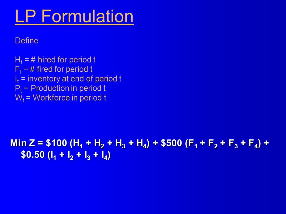 LP Formulation Define H t = # hired for period t F t = # fired for period t I t = inventory at end of period t P t = Production in period t W t = Work