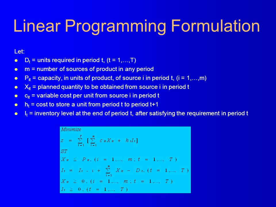 Linear Programming Formulation Let: l D t = units required in period t, (t = 1,…,T) l m = number of sources of product in any period l P it = capacity