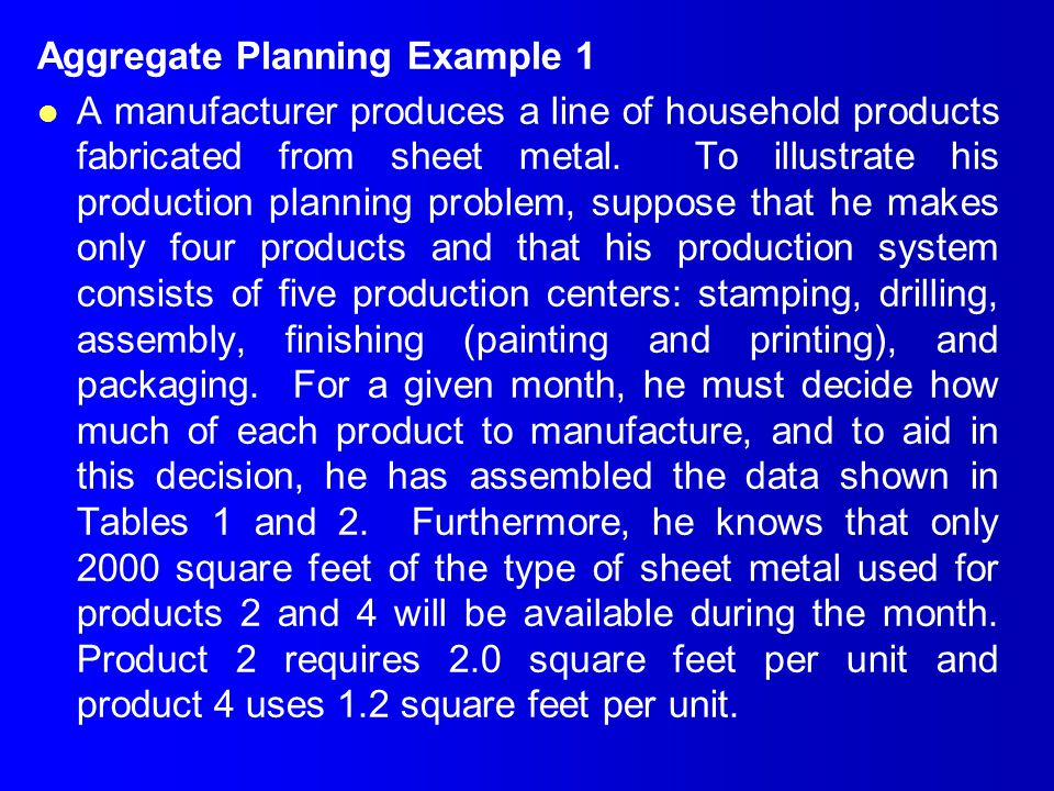 Aggregate Planning Example 1 l A manufacturer produces a line of household products fabricated from sheet metal. To illustrate his production planning
