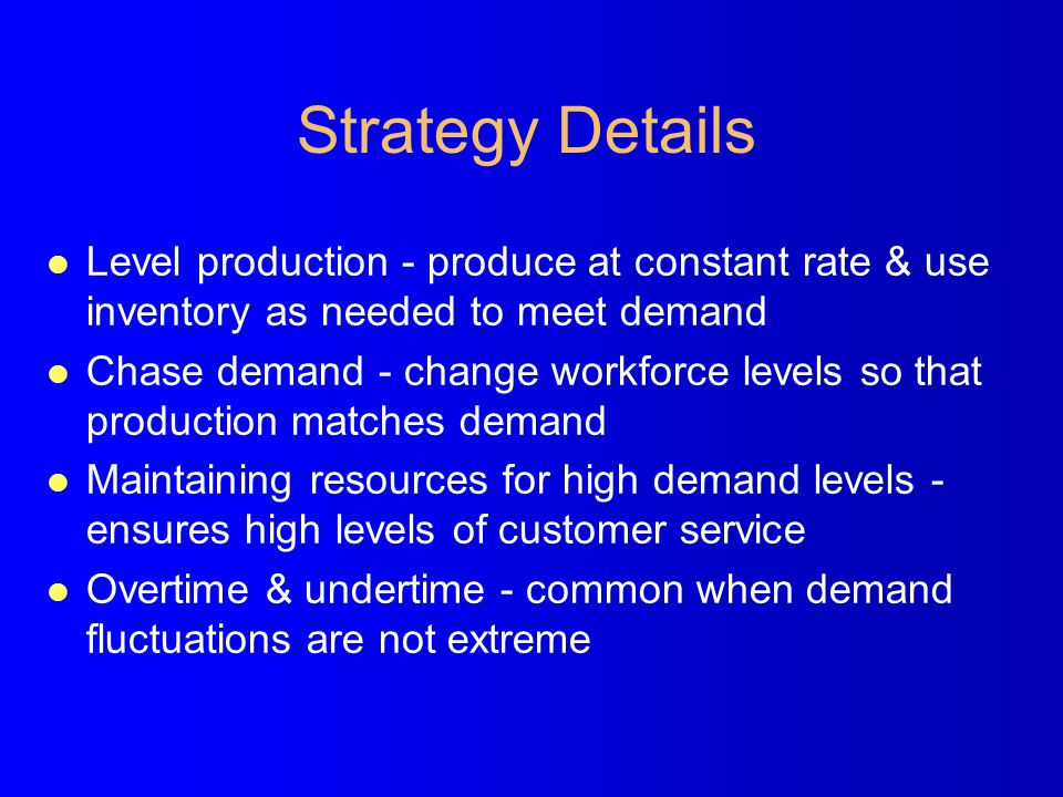 Strategy Details l Level production - produce at constant rate & use inventory as needed to meet demand l Chase demand - change workforce levels so th