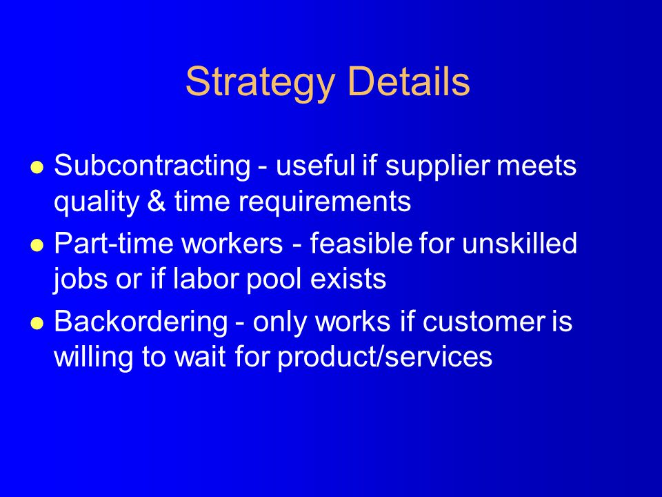 Strategy Details l Subcontracting - useful if supplier meets quality & time requirements l Part-time workers - feasible for unskilled jobs or if labor