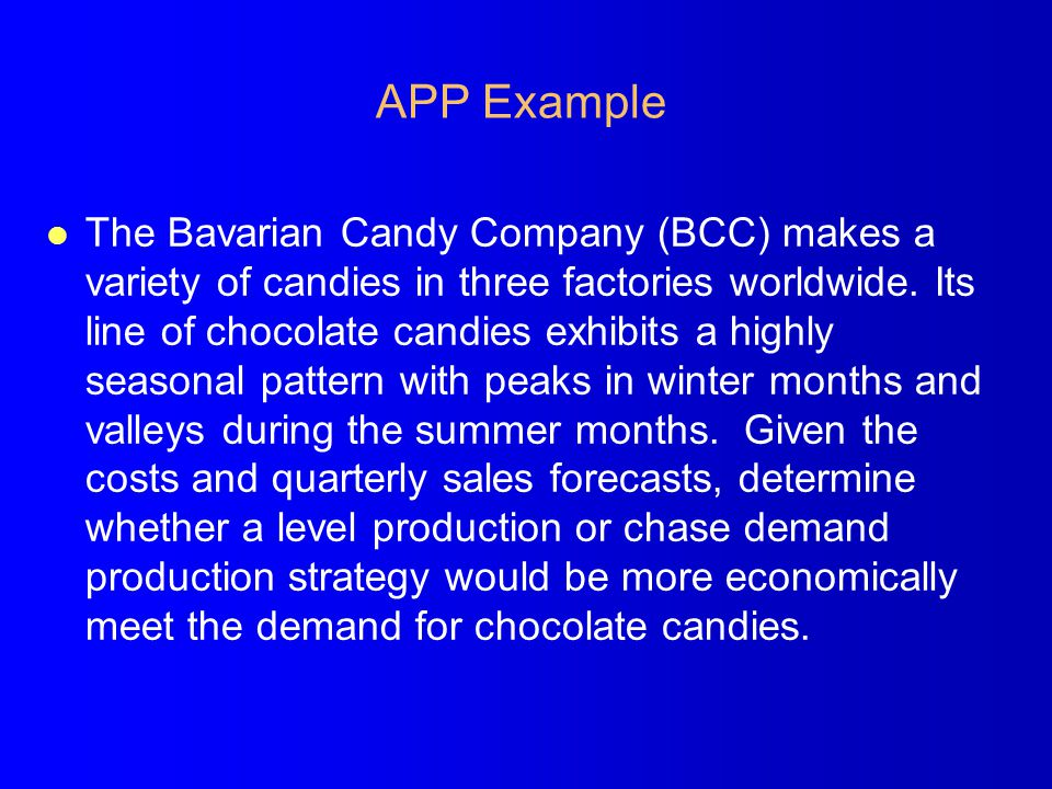 APP Example l The Bavarian Candy Company (BCC) makes a variety of candies in three factories worldwide. Its line of chocolate candies exhibits a highl
