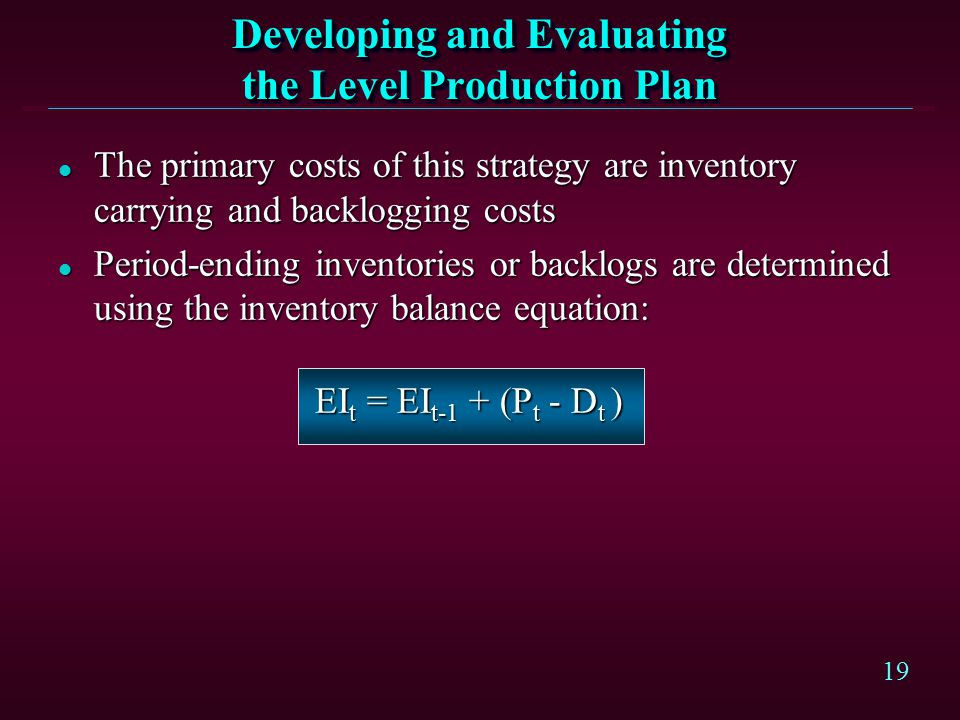 19 Developing and Evaluating the Level Production Plan l The primary costs of this strategy are inventory carrying and backlogging costs l Period-endi