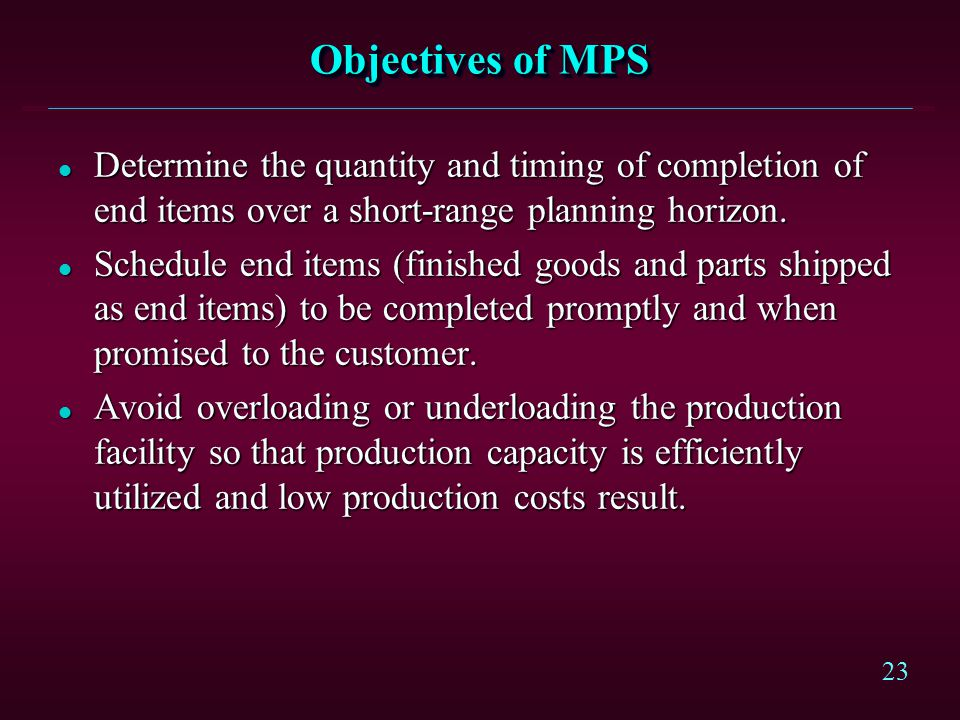 23 Objectives of MPS l Determine the quantity and timing of completion of end items over a short-range planning horizon. l Schedule end items (finishe