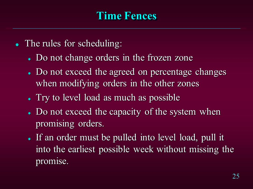 25 Time Fences l The rules for scheduling: l Do not change orders in the frozen zone l Do not exceed the agreed on percentage changes when modifying o