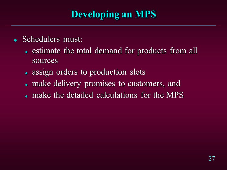 27 Developing an MPS l Schedulers must: l estimate the total demand for products from all sources l assign orders to production slots l make delivery