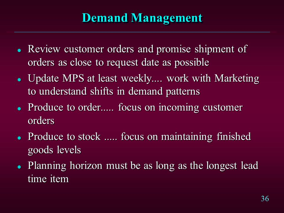 36 Demand Management l Review customer orders and promise shipment of orders as close to request date as possible l Update MPS at least weekly.... wor