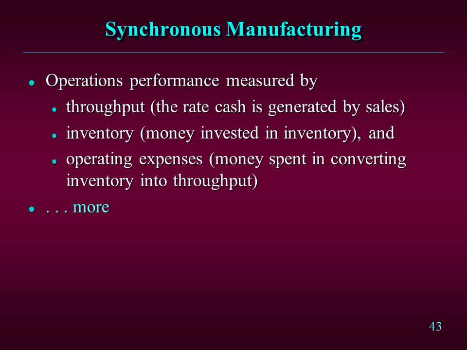 43 Synchronous Manufacturing l Operations performance measured by l throughput (the rate cash is generated by sales) l inventory (money invested in in