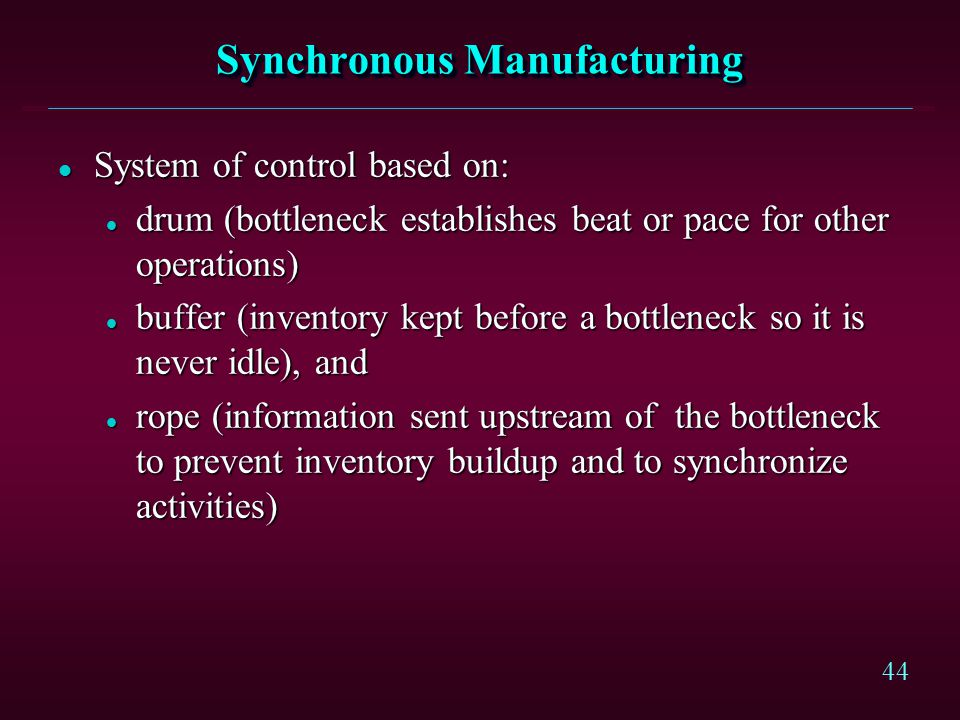 44 Synchronous Manufacturing l System of control based on: l drum (bottleneck establishes beat or pace for other operations) l buffer (inventory kept