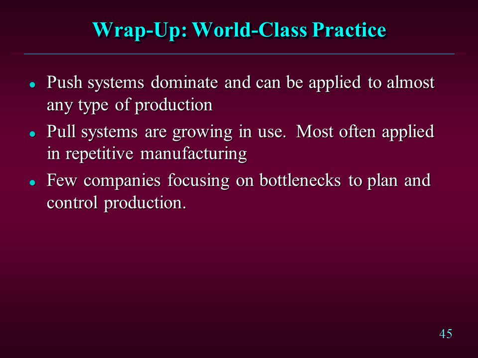 45 Wrap-Up: World-Class Practice l Push systems dominate and can be applied to almost any type of production l Pull systems are growing in use. Most o